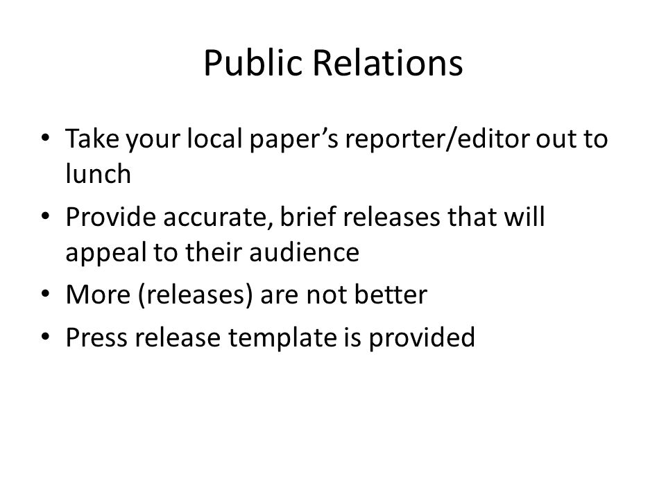 Public Relations Take your local papers reporter/editor out to lunch Provide accurate, brief releases that will appeal to their audience More (releases) are not better Press release template is provided