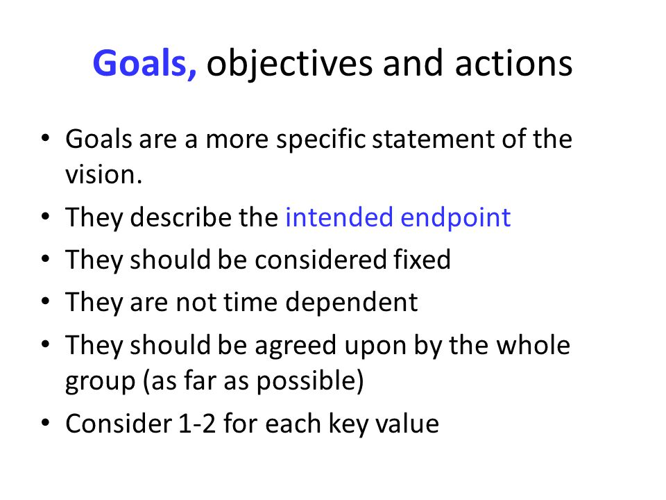 Goals, objectives and actions Goals are a more specific statement of the vision.