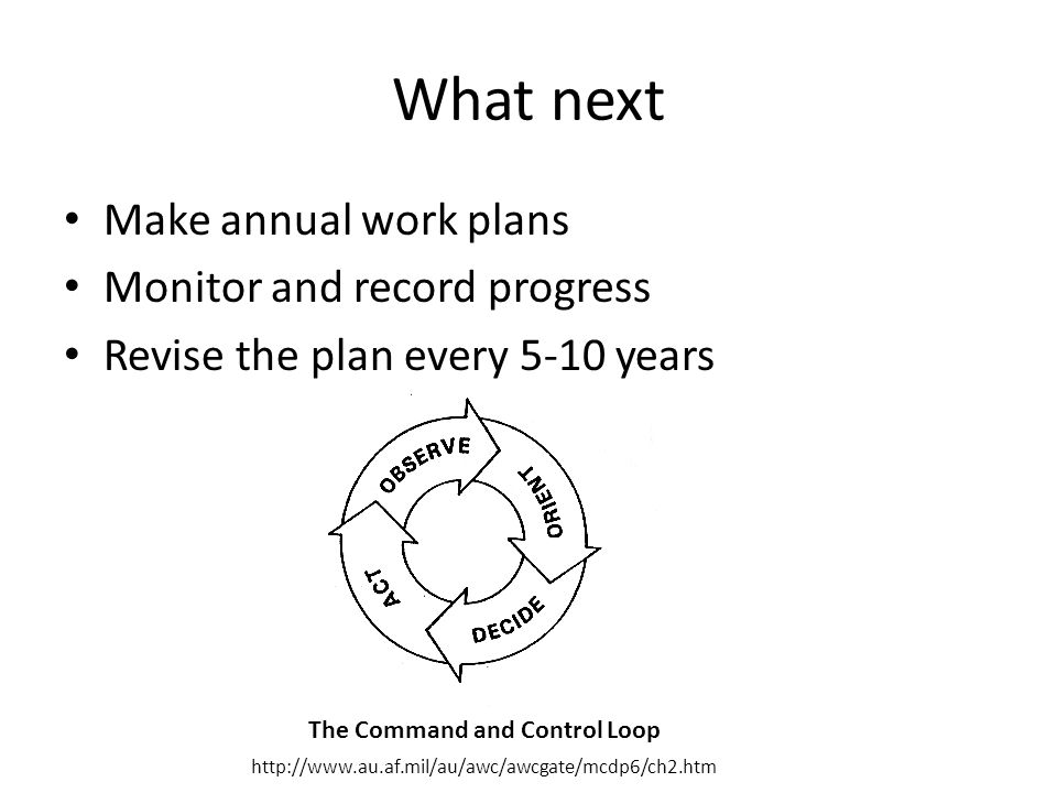 What next Make annual work plans Monitor and record progress Revise the plan every 5-10 years The Command and Control Loop http://www.au.af.mil/au/awc/awcgate/mcdp6/ch2.htm