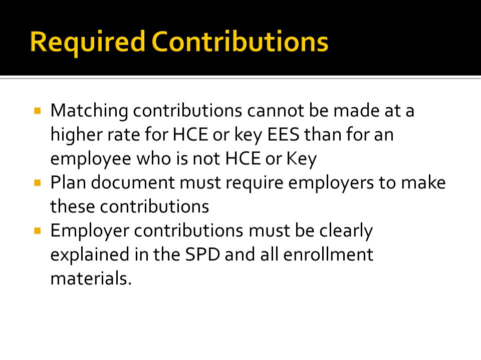 Matching contributions cannot be made at a higher rate for HCE or key EES than for an employee who is not HCE or Key Plan document must require employers to make these contributions Employer contributions must be clearly explained in the SPD and all enrollment materials.