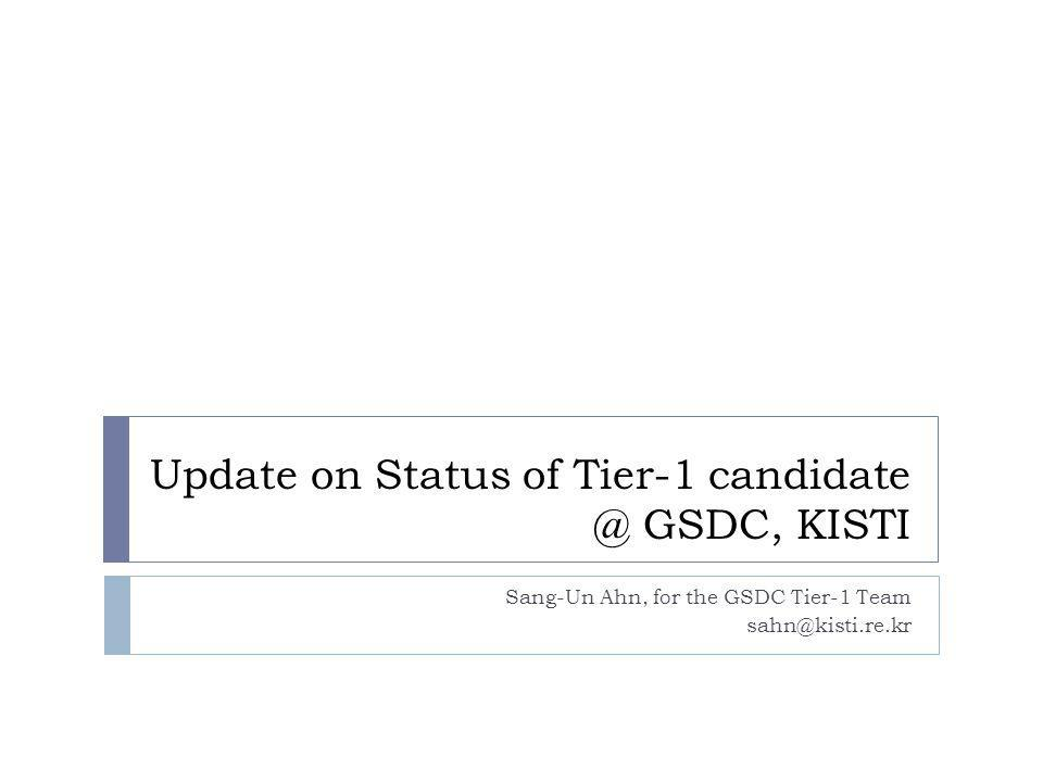 Update on Status of Tier-1 candidate @ GSDC, KISTI Sang-Un Ahn, for the GSDC Tier-1 Team sahn@kisti.re.kr