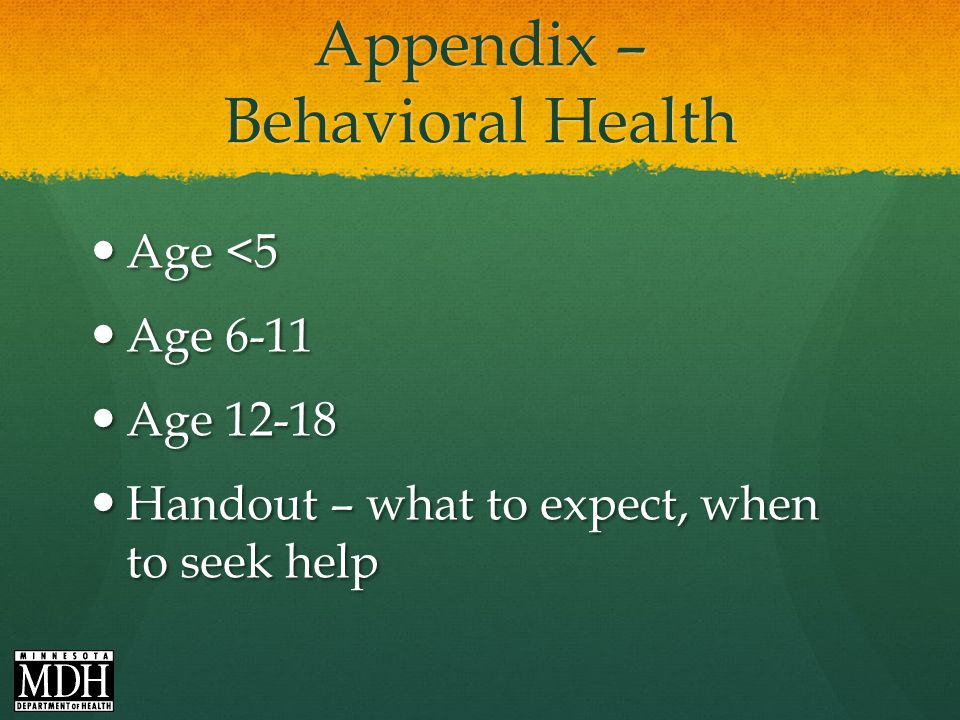 Appendix – Behavioral Health Age <5 Age <5 Age 6-11 Age 6-11 Age 12-18 Age 12-18 Handout – what to expect, when to seek help Handout – what to expect, when to seek help