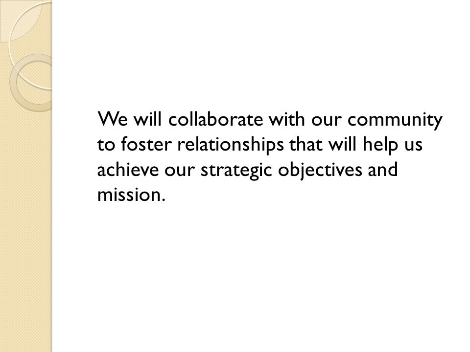 We will collaborate with our community to foster relationships that will help us achieve our strategic objectives and mission.