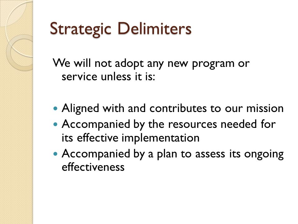 Strategic Delimiters We will not adopt any new program or service unless it is: Aligned with and contributes to our mission Accompanied by the resources needed for its effective implementation Accompanied by a plan to assess its ongoing effectiveness