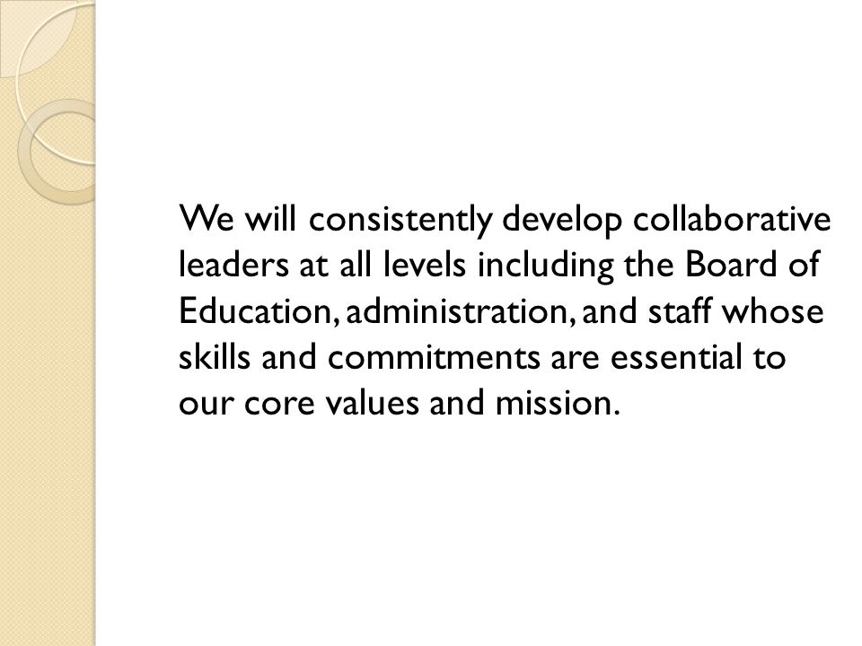 We will consistently develop collaborative leaders at all levels including the Board of Education, administration, and staff whose skills and commitments are essential to our core values and mission.