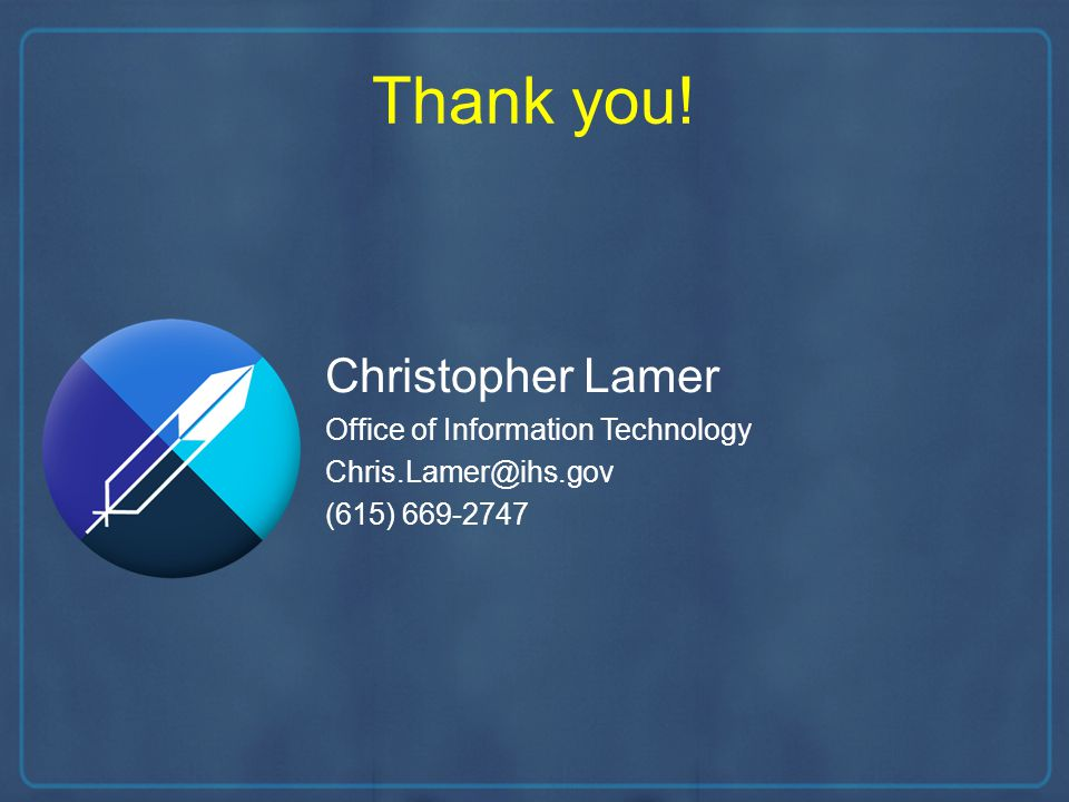 Thank you! Christopher Lamer Office of Information Technology Chris.Lamer@ihs.gov (615) 669-2747