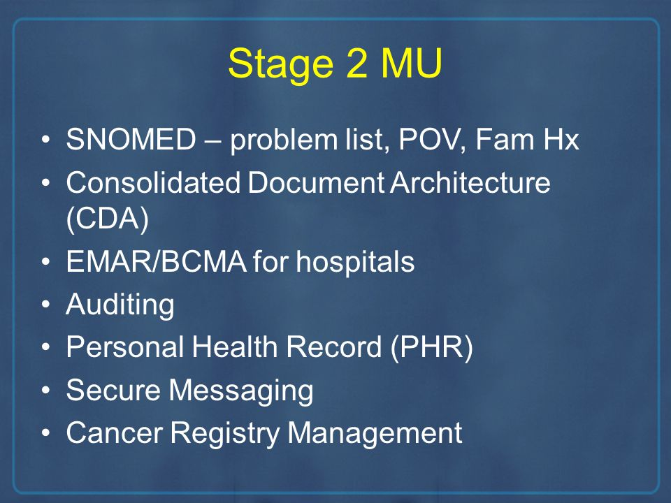Stage 2 MU SNOMED – problem list, POV, Fam Hx Consolidated Document Architecture (CDA) EMAR/BCMA for hospitals Auditing Personal Health Record (PHR) Secure Messaging Cancer Registry Management
