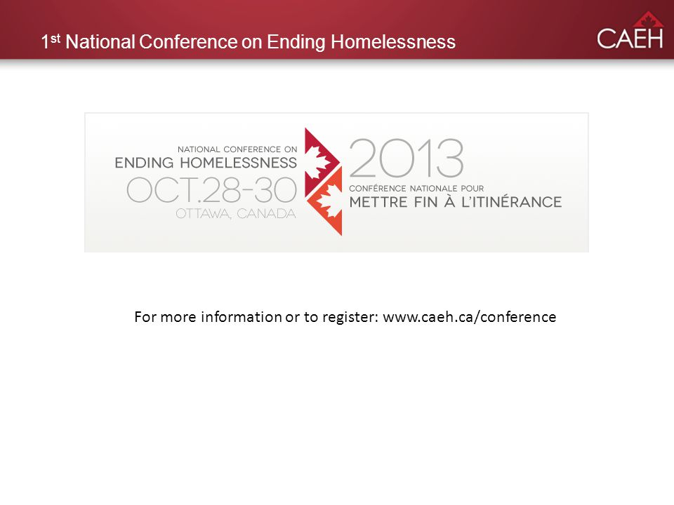 1 st National Conference on Ending Homelessness For more information or to register: www.caeh.ca/conference