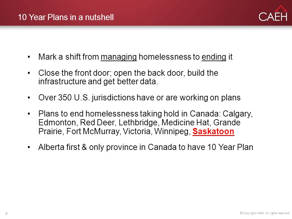 10 Year Plans in a nutshell Mark a shift from managing homelessness to ending it Close the front door; open the back door, build the infrastructure and get better data.