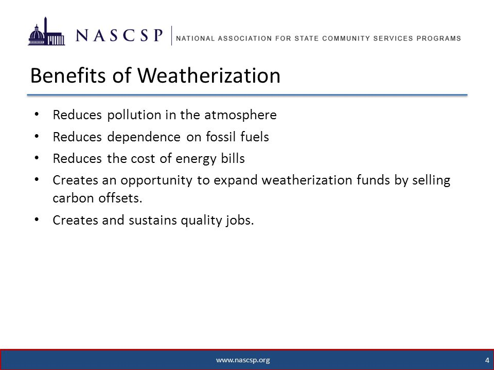www.nascsp.org 4 Reduces pollution in the atmosphere Reduces dependence on fossil fuels Reduces the cost of energy bills Creates an opportunity to expand weatherization funds by selling carbon offsets.