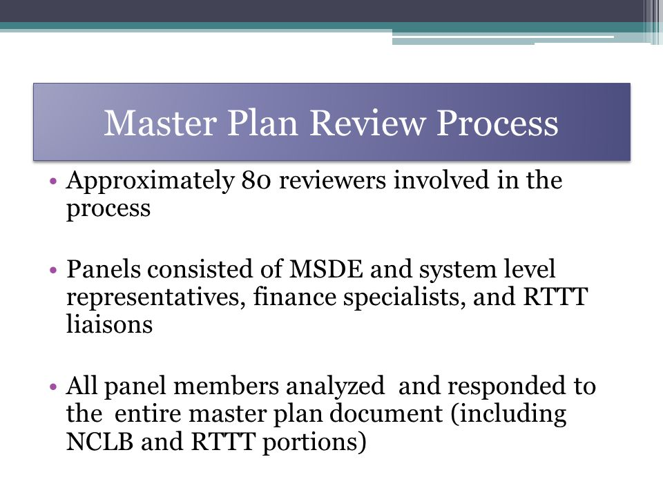 Master Plan Review Process Approximately 80 reviewers involved in the process Panels consisted of MSDE and system level representatives, finance specialists, and RTTT liaisons All panel members analyzed and responded to the entire master plan document (including NCLB and RTTT portions)