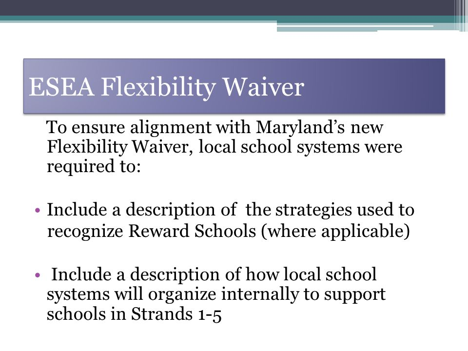 ESEA Flexibility Waiver To ensure alignment with Marylands new Flexibility Waiver, local school systems were required to: Include a description of the strategies used to recognize Reward Schools (where applicable) Include a description of how local school systems will organize internally to support schools in Strands 1-5