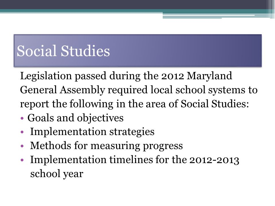 Social Studies Legislation passed during the 2012 Maryland General Assembly required local school systems to report the following in the area of Social Studies: Goals and objectives Implementation strategies Methods for measuring progress Implementation timelines for the 2012-2013 school year