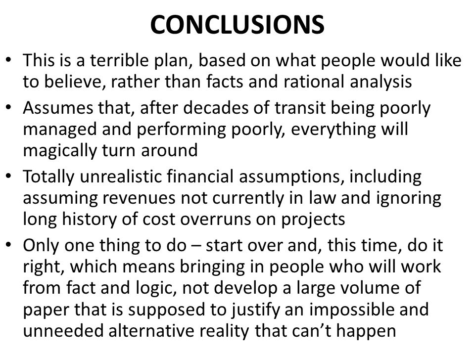 CONCLUSIONS This is a terrible plan, based on what people would like to believe, rather than facts and rational analysis Assumes that, after decades of transit being poorly managed and performing poorly, everything will magically turn around Totally unrealistic financial assumptions, including assuming revenues not currently in law and ignoring long history of cost overruns on projects Only one thing to do – start over and, this time, do it right, which means bringing in people who will work from fact and logic, not develop a large volume of paper that is supposed to justify an impossible and unneeded alternative reality that cant happen