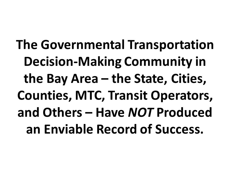 The Governmental Transportation Decision-Making Community in the Bay Area – the State, Cities, Counties, MTC, Transit Operators, and Others – Have NOT Produced an Enviable Record of Success.