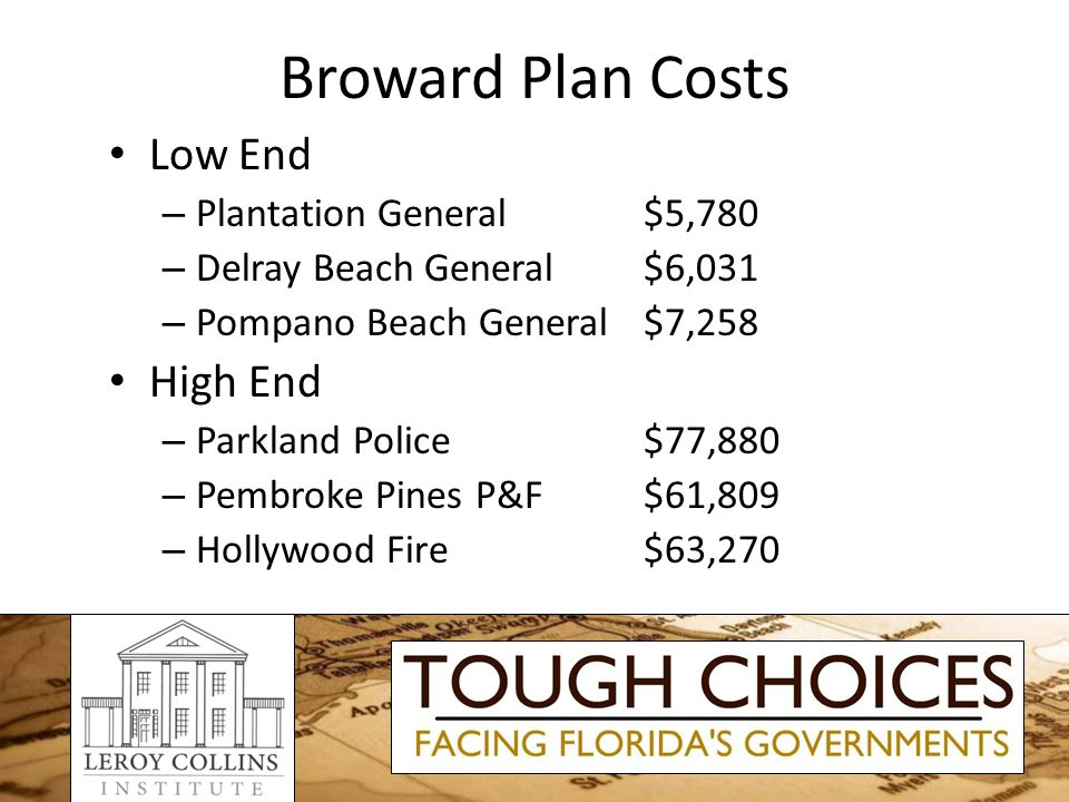Broward Plan Costs Low End – Plantation General$5,780 – Delray Beach General$6,031 – Pompano Beach General$7,258 High End – Parkland Police$77,880 – Pembroke Pines P&F$61,809 – Hollywood Fire$63,270