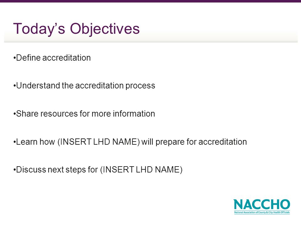 Todays Objectives Define accreditation Understand the accreditation process Share resources for more information Learn how (INSERT LHD NAME) will prepare for accreditation Discuss next steps for (INSERT LHD NAME)