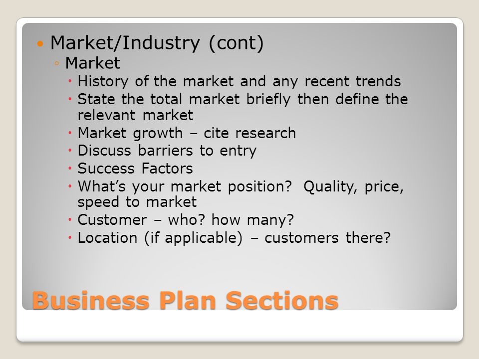 Business Plan Sections Market/Industry (cont) Market History of the market and any recent trends State the total market briefly then define the relevant market Market growth – cite research Discuss barriers to entry Success Factors Whats your market position.