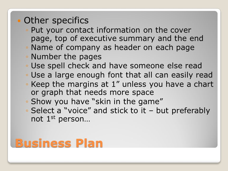 Business Plan Other specifics Put your contact information on the cover page, top of executive summary and the end Name of company as header on each page Number the pages Use spell check and have someone else read Use a large enough font that all can easily read Keep the margins at 1 unless you have a chart or graph that needs more space Show you have skin in the game Select a voice and stick to it – but preferably not 1 st person…