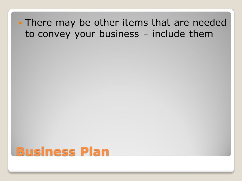 Business Plan There may be other items that are needed to convey your business – include them