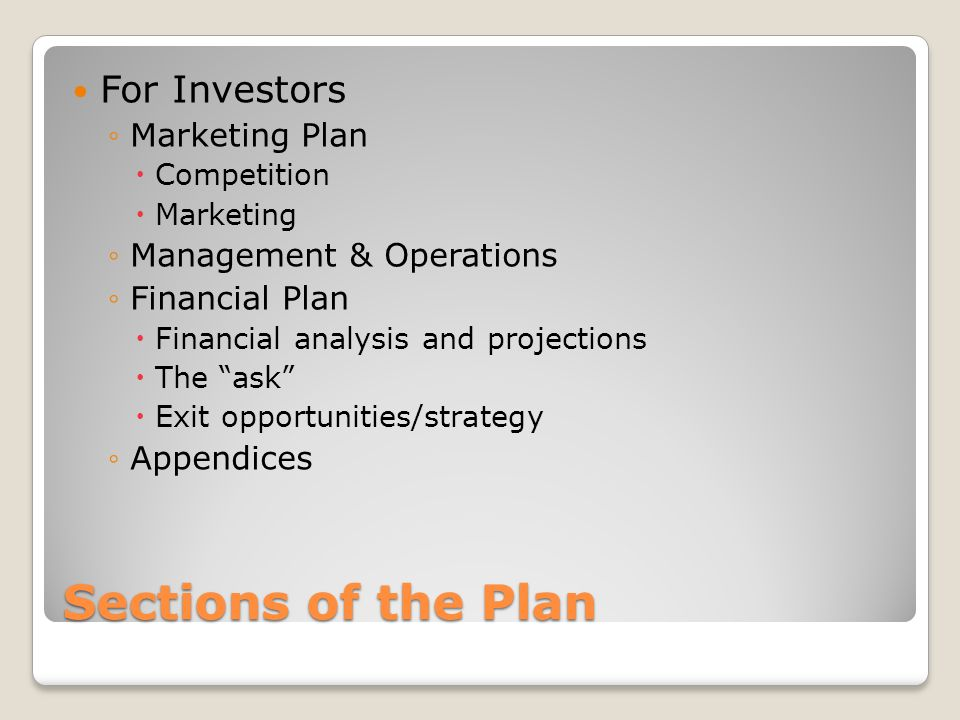 Sections of the Plan For Investors Marketing Plan Competition Marketing Management & Operations Financial Plan Financial analysis and projections The ask Exit opportunities/strategy Appendices