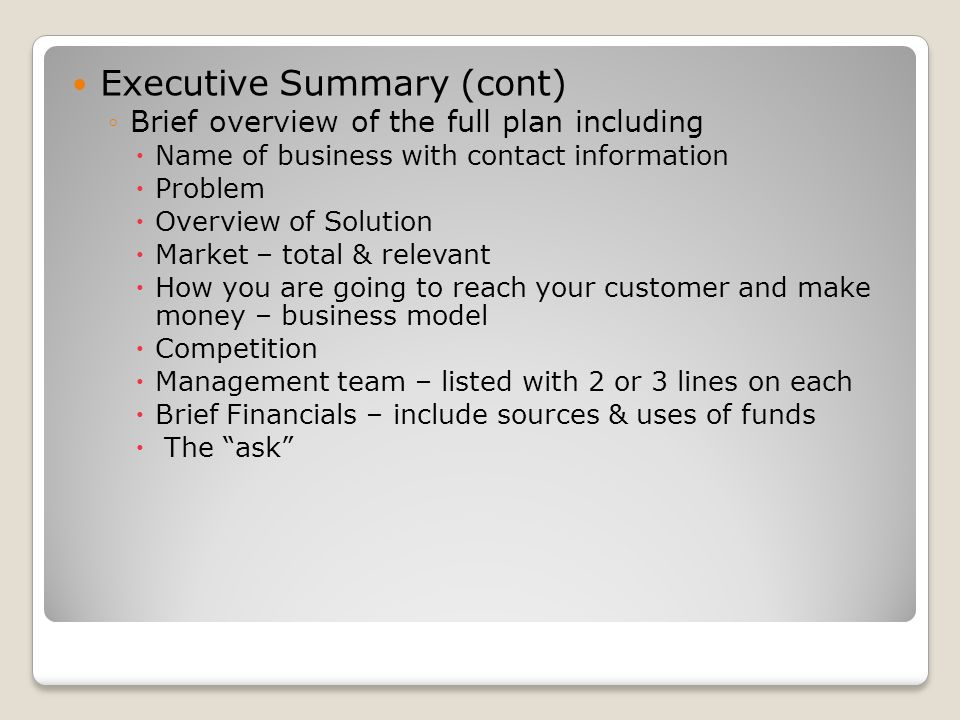 Executive Summary (cont) Brief overview of the full plan including Name of business with contact information Problem Overview of Solution Market – total & relevant How you are going to reach your customer and make money – business model Competition Management team – listed with 2 or 3 lines on each Brief Financials – include sources & uses of funds The ask