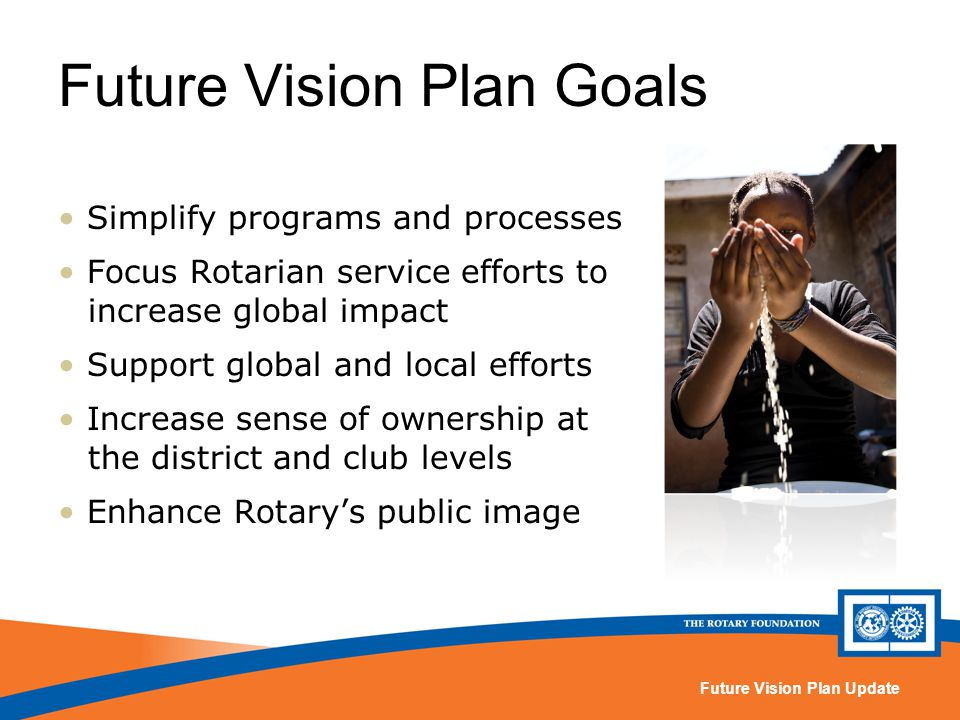 Future Vision Plan Update Future Vision Plan Goals Simplify programs and processes Focus Rotarian service efforts to increase global impact Support global and local efforts Increase sense of ownership at the district and club levels Enhance Rotarys public image