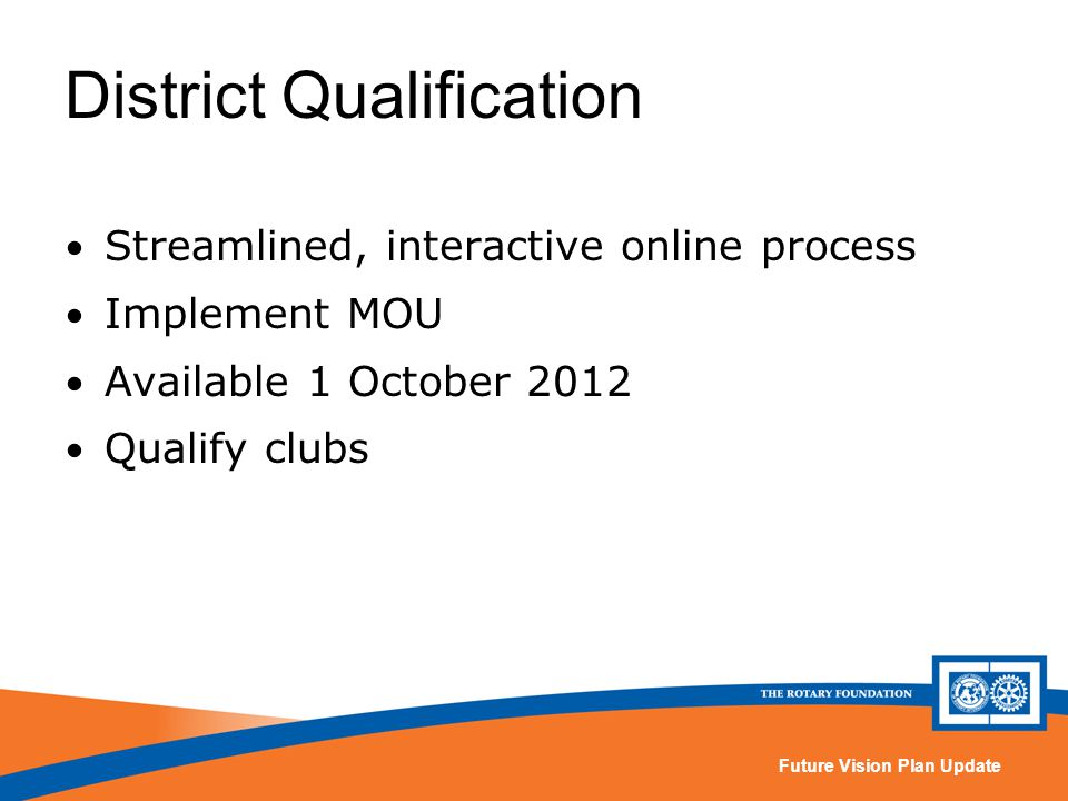 Future Vision Plan Update Streamlined, interactive online process Implement MOU Available 1 October 2012 Qualify clubs District Qualification
