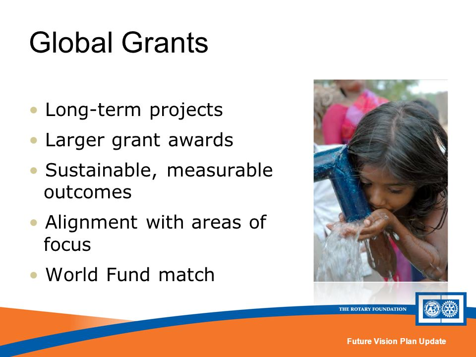 Future Vision Plan Update Global Grants Long-term projects Larger grant awards Sustainable, measurable outcomes Alignment with areas of focus World Fund match
