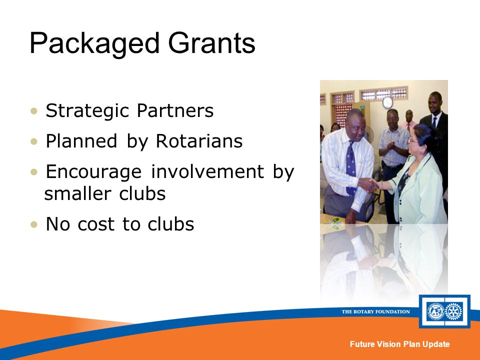 Future Vision Plan Update Packaged Grants Strategic Partners Planned by Rotarians Encourage involvement by smaller clubs No cost to clubs