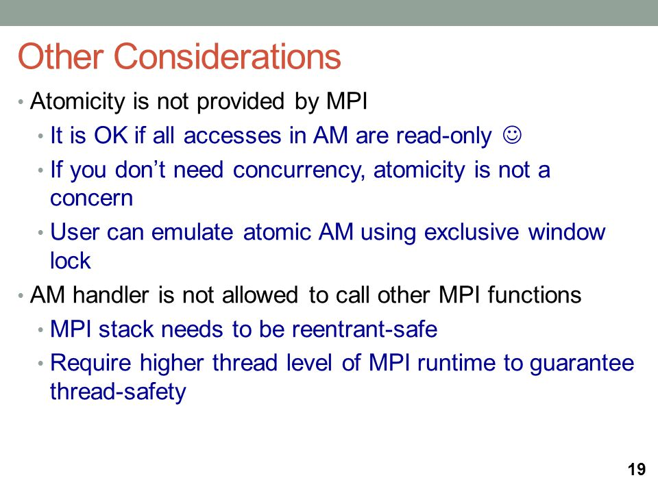 Other Considerations 19 Atomicity is not provided by MPI It is OK if all accesses in AM are read-only If you dont need concurrency, atomicity is not a concern User can emulate atomic AM using exclusive window lock AM handler is not allowed to call other MPI functions MPI stack needs to be reentrant-safe Require higher thread level of MPI runtime to guarantee thread-safety