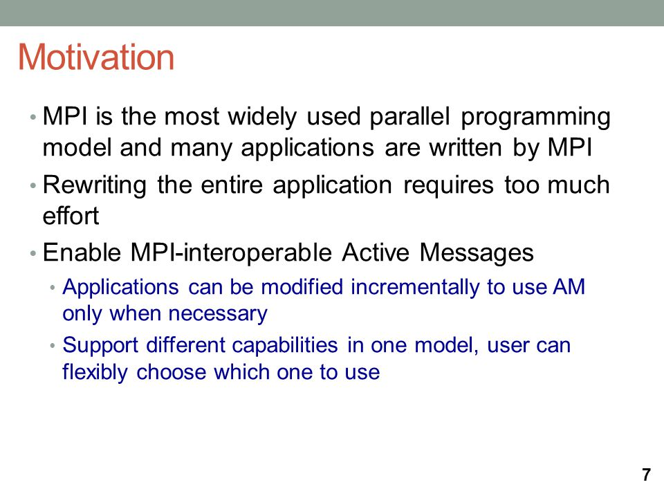 MPI is the most widely used parallel programming model and many applications are written by MPI Rewriting the entire application requires too much effort Enable MPI-interoperable Active Messages Applications can be modified incrementally to use AM only when necessary Support different capabilities in one model, user can flexibly choose which one to use Motivation 7