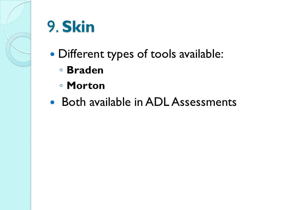 9. Skin Different types of tools available: Braden Morton Both available in ADL Assessments