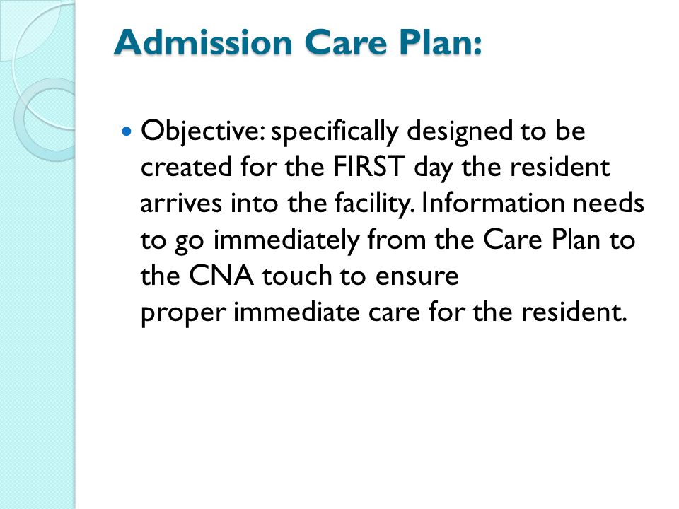 Admission Care Plan: Objective: specifically designed to be created for the FIRST day the resident arrives into the facility.