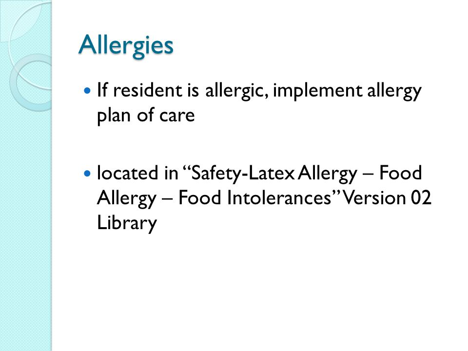 Allergies If resident is allergic, implement allergy plan of care located in Safety-Latex Allergy – Food Allergy – Food Intolerances Version 02 Library