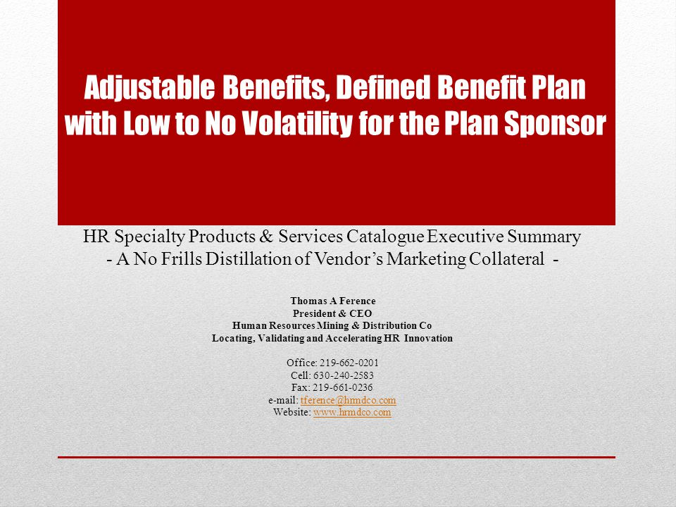 Adjustable Benefits, Defined Benefit Plan with Low to No Volatility for the Plan Sponsor HR Specialty Products & Services Catalogue Executive Summary - A No Frills Distillation of Vendors Marketing Collateral - Thomas A Ference President & CEO Human Resources Mining & Distribution Co Locating, Validating and Accelerating HR Innovation Office: 219-662-0201 Cell: 630-240-2583 Fax: 219-661-0236 e-mail: tference@hrmdco.comtference@hrmdco.com Website: www.hrmdco.comwww.hrmdco.com
