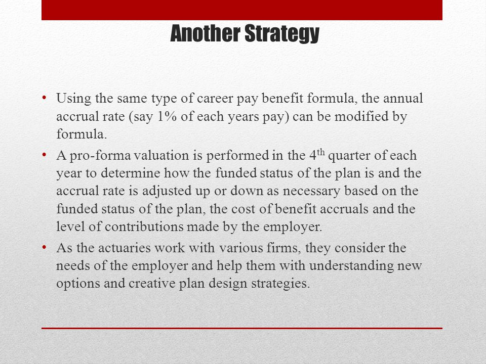 Another Strategy Using the same type of career pay benefit formula, the annual accrual rate (say 1% of each years pay) can be modified by formula.