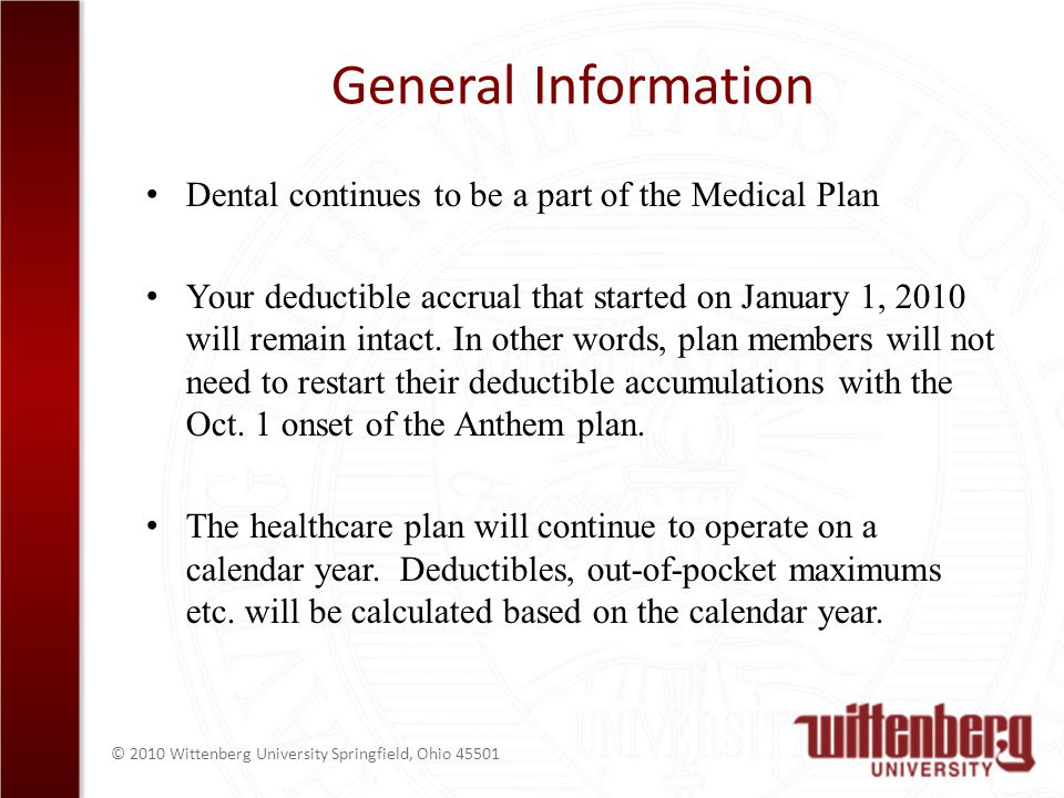 © 2010 Wittenberg University Springfield, Ohio General Information Dental continues to be a part of the Medical Plan Your deductible accrual that started on January 1, 2010 will remain intact.