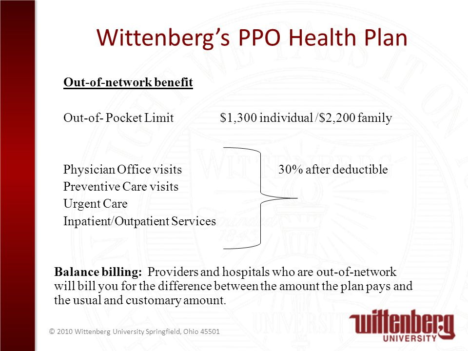 © 2010 Wittenberg University Springfield, Ohio Wittenbergs PPO Health Plan Out-of-network benefit Out-of- Pocket Limit $1,300 individual /$2,200 family Physician Office visits 30% after deductible Preventive Care visits Urgent Care Inpatient/Outpatient Services Balance billing: Providers and hospitals who are out-of-network will bill you for the difference between the amount the plan pays and the usual and customary amount.