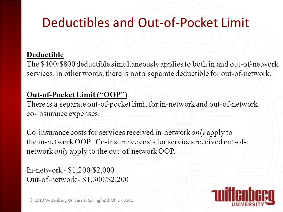 © 2010 Wittenberg University Springfield, Ohio Deductibles and Out-of-Pocket Limit Deductible The $400/$800 deductible simultaneously applies to both in and out-of-network services.