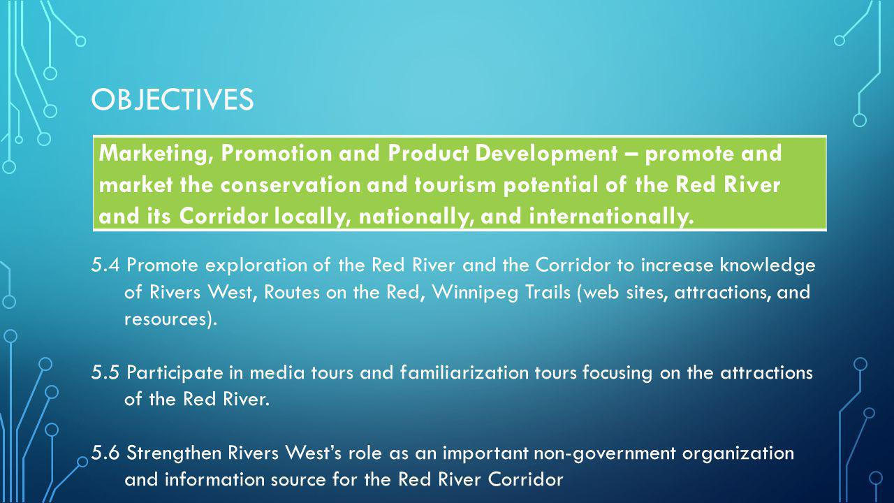 OBJECTIVES Marketing, Promotion and Product Development – promote and market the conservation and tourism potential of the Red River and its Corridor locally, nationally, and internationally.