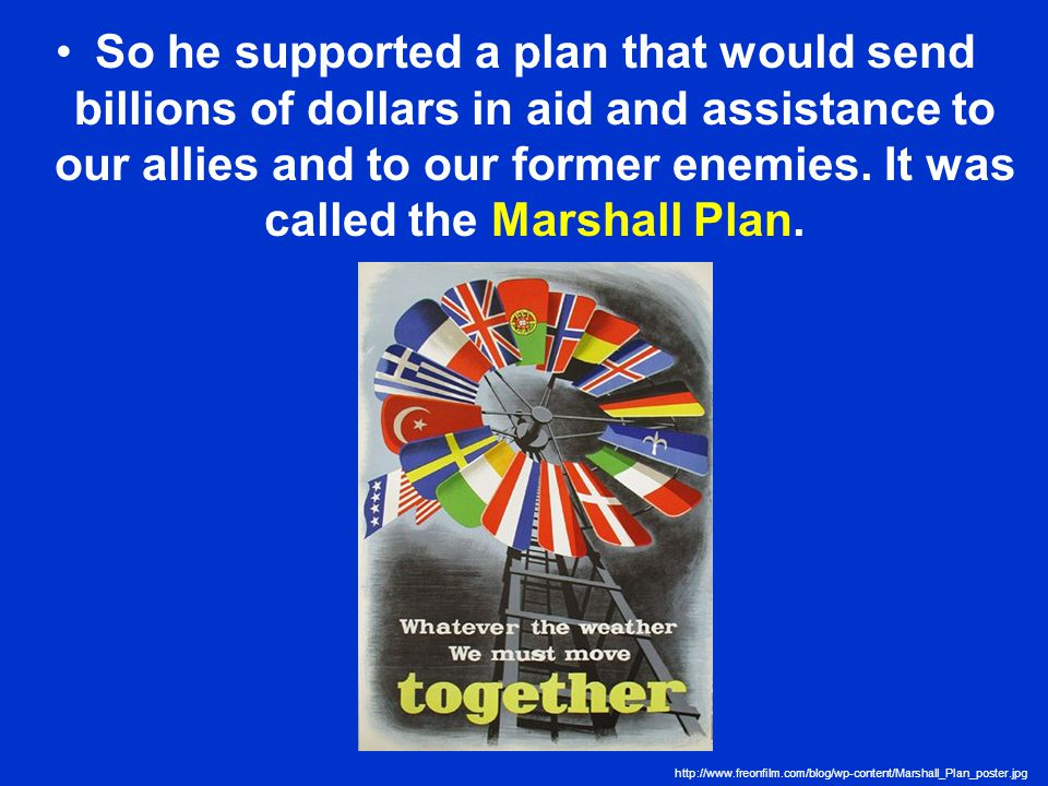 So he supported a plan that would send billions of dollars in aid and assistance to our allies and to our former enemies.