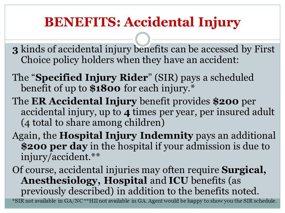 BENEFITS: Accidental Injury 3 kinds of accidental injury benefits can be accessed by First Choice policy holders when they have an accident: The Specified Injury Rider (SIR) pays a scheduled benefit of up to $1800 for each injury.* The ER Accidental Injury benefit provides $200 per accidental injury, up to 4 times per year, per insured adult (4 total to share among children) Again, the Hospital Injury Indemnity pays an additional $200 per day in the hospital if your admission is due to injury/accident.** Of course, accidental injuries may often require Surgical, Anesthesiology, Hospital and ICU benefits (as previously described) in addition to the benefits noted.