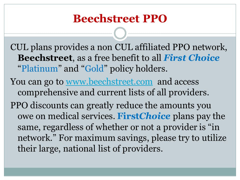 Beechstreet PPO CUL plans provides a non CUL affiliated PPO network, Beechstreet, as a free benefit to all First ChoicePlatinum and Gold policy holders.