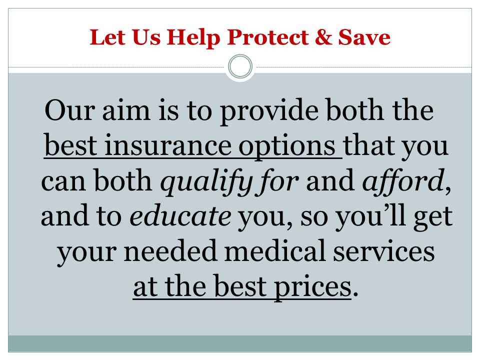 Let Us Help Protect & Save Our aim is to provide both the best insurance options that you can both qualify for and afford, and to educate you, so youll get your needed medical services at the best prices.