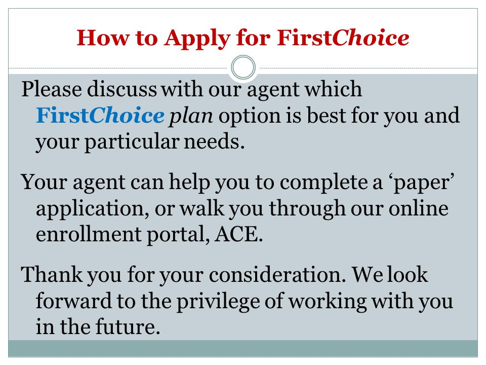 How to Apply for FirstChoice Please discuss with our agent which FirstChoice plan option is best for you and your particular needs.