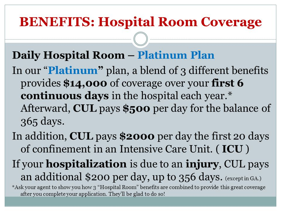 BENEFITS: Hospital Room Coverage Daily Hospital Room – Platinum Plan In our Platinum plan, a blend of 3 different benefits provides $14,000 of coverage over your first 6 continuous days in the hospital each year.* Afterward, CUL pays $500 per day for the balance of 365 days.