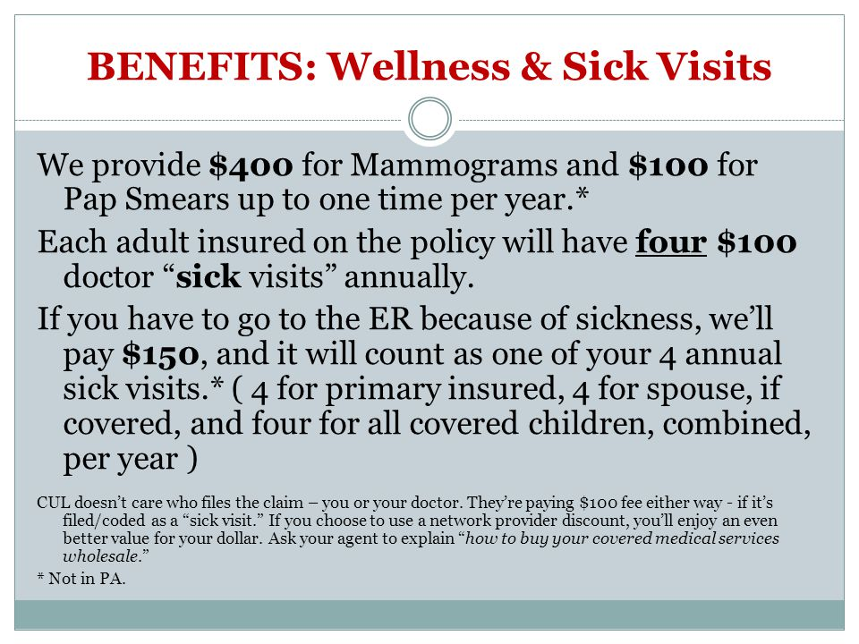 BENEFITS: Wellness & Sick Visits We provide $400 for Mammograms and $100 for Pap Smears up to one time per year.* Each adult insured on the policy will have four $100 doctor sick visits annually.