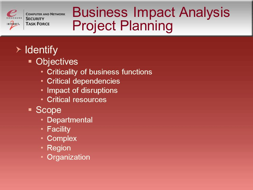 Business Impact Analysis Project Planning Identify Objectives Criticality of business functions Critical dependencies Impact of disruptions Critical resources Scope Departmental Facility Complex Region Organization