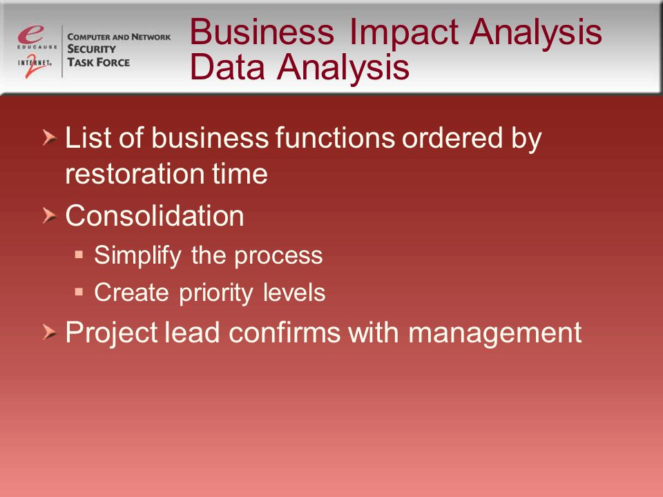 Business Impact Analysis Data Analysis List of business functions ordered by restoration time Consolidation Simplify the process Create priority levels Project lead confirms with management